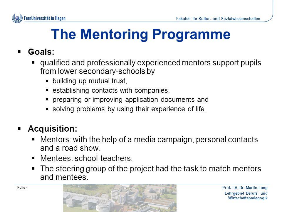 Fakultät für Kultur- und Sozialwissenschaften Prof. i.V. Dr. Martin Lang Lehrgebiet Berufs- und Wirtschaftspädagogik Folie 4 The Mentoring Programme G