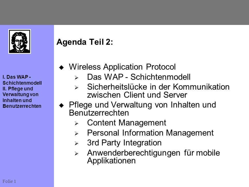Folie 1 I. Das WAP - Schichtenmodell II. Pflege und Verwaltung von Inhalten und Benutzerrechten Agenda Teil 2: Wireless Application Protocol Das WAP -