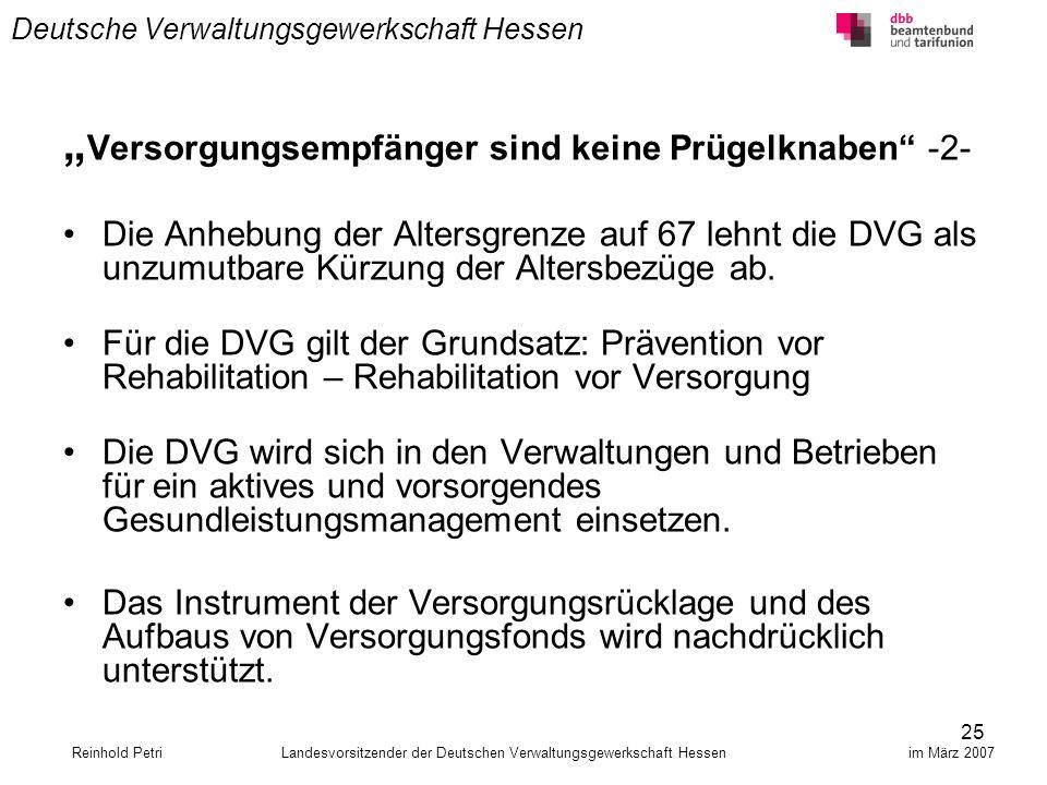 25 Deutsche Verwaltungsgewerkschaft Hessen Versorgungsempfänger sind keine Prügelknaben -2- Die Anhebung der Altersgrenze auf 67 lehnt die DVG als unz