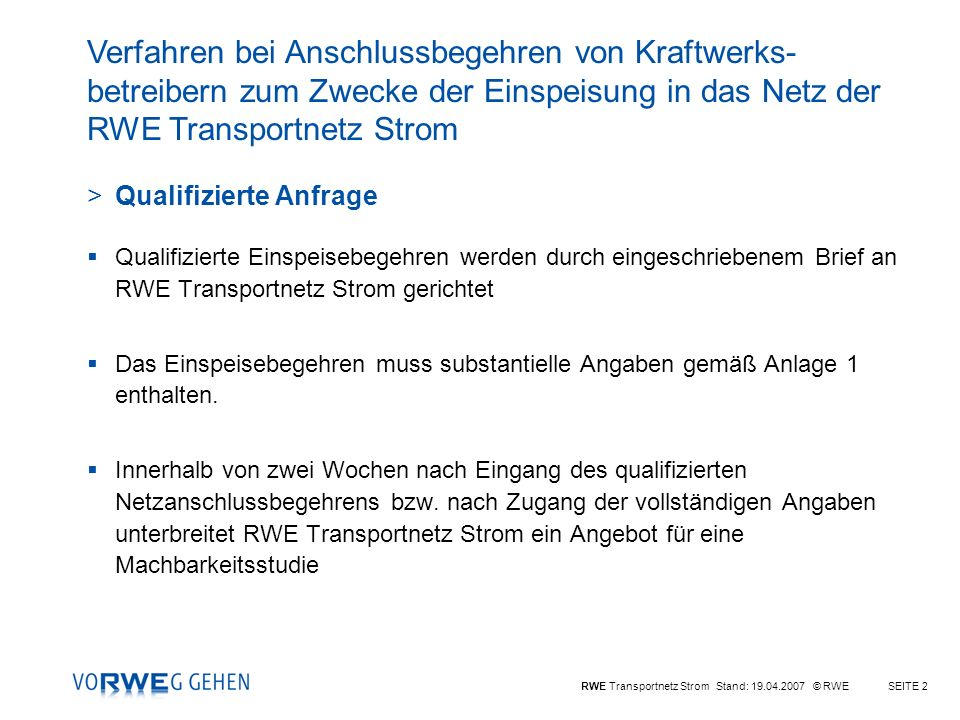 RWE Transportnetz Strom Stand: 19.04.2007 © RWESEITE 2 >Qualifizierte Anfrage Qualifizierte Einspeisebegehren werden durch eingeschriebenem Brief an RWE Transportnetz Strom gerichtet Das Einspeisebegehren muss substantielle Angaben gemäß Anlage 1 enthalten.