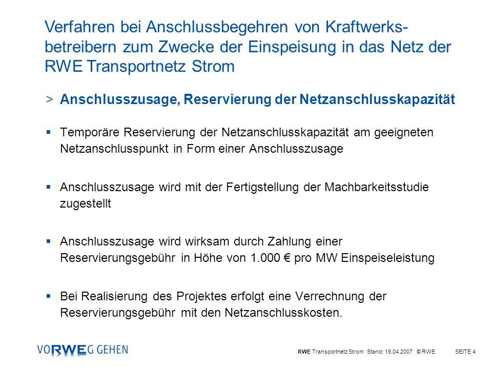 RWE Transportnetz Strom Stand: 19.04.2007 © RWESEITE 4 >Anschlusszusage, Reservierung der Netzanschlusskapazität Temporäre Reservierung der Netzanschlusskapazität am geeigneten Netzanschlusspunkt in Form einer Anschlusszusage Anschlusszusage wird mit der Fertigstellung der Machbarkeitsstudie zugestellt Anschlusszusage wird wirksam durch Zahlung einer Reservierungsgebühr in Höhe von 1.000 pro MW Einspeiseleistung Bei Realisierung des Projektes erfolgt eine Verrechnung der Reservierungsgebühr mit den Netzanschlusskosten.