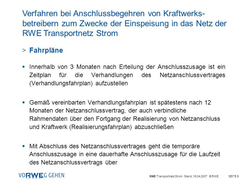 RWE Transportnetz Strom Stand: 19.04.2007 © RWESEITE 5 >Fahrpläne Innerhalb von 3 Monaten nach Erteilung der Anschlusszusage ist ein Zeitplan für die Verhandlungen des Netzanschlussvertrages (Verhandlungsfahrplan) aufzustellen Gemäß vereinbarten Verhandlungsfahrplan ist spätestens nach 12 Monaten der Netzanschlussvertrag, der auch verbindliche Rahmendaten über den Fortgang der Realisierung von Netzanschluss und Kraftwerk (Realisierungsfahrplan) abzuschließen Mit Abschluss des Netzanschlussvertrages geht die temporäre Anschlusszusage in eine dauerhafte Anschlusszusage für die Laufzeit des Netzanschlussvertrags über Verfahren bei Anschlussbegehren von Kraftwerks- betreibern zum Zwecke der Einspeisung in das Netz der RWE Transportnetz Strom