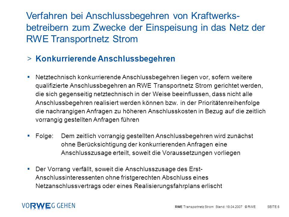 RWE Transportnetz Strom Stand: 19.04.2007 © RWESEITE 6 >Konkurrierende Anschlussbegehren Netztechnisch konkurrierende Anschlussbegehren liegen vor, sofern weitere qualifizierte Anschlussbegehren an RWE Transportnetz Strom gerichtet werden, die sich gegenseitig netztechnisch in der Weise beeinflussen, dass nicht alle Anschlussbegehren realisiert werden können bzw.