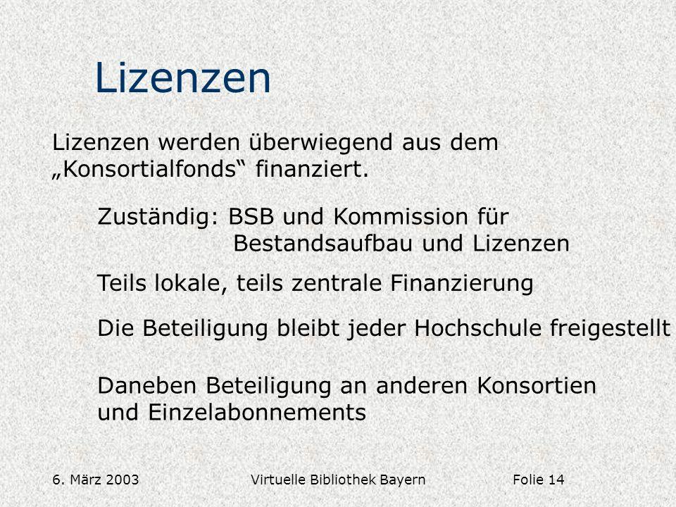 6. März 2003Virtuelle Bibliothek Bayern Lizenzen Lizenzen werden überwiegend aus dem Konsortialfonds finanziert. Zuständig: BSB und Kommission für Bes