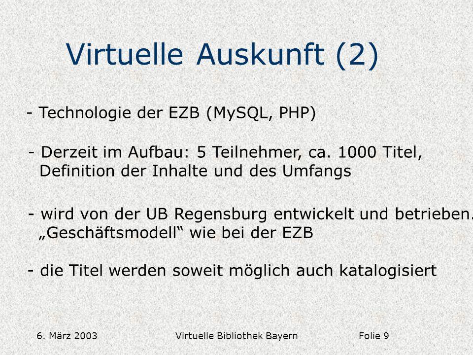 6. März 2003Virtuelle Bibliothek Bayern Virtuelle Auskunft (2) - Technologie der EZB (MySQL, PHP) - Derzeit im Aufbau: 5 Teilnehmer, ca. 1000 Titel, D
