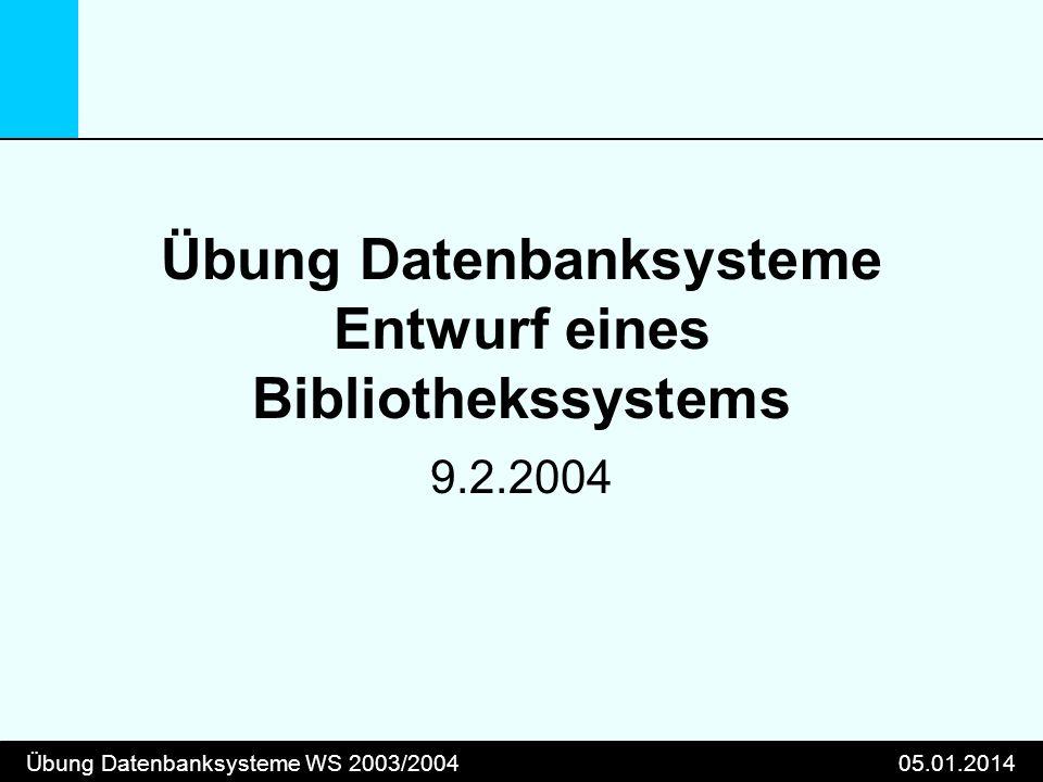 Übung Datenbanksysteme WS 2003/200405.01.2014 Übung Datenbanksysteme Entwurf eines Bibliothekssystems 9.2.2004