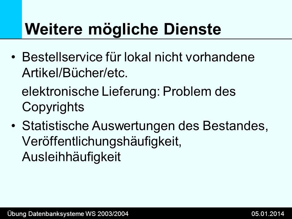 Übung Datenbanksysteme WS 2003/200405.01.2014 Weitere mögliche Dienste Bestellservice für lokal nicht vorhandene Artikel/Bücher/etc. elektronische Lie