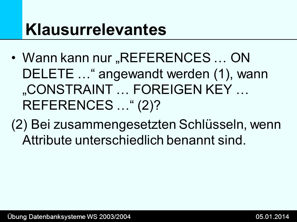 Übung Datenbanksysteme WS 2003/200405.01.2014 Klausurrelevantes Wann kann nur REFERENCES … ON DELETE … angewandt werden (1), wann CONSTRAINT … FOREIGEN KEY … REFERENCES … (2).