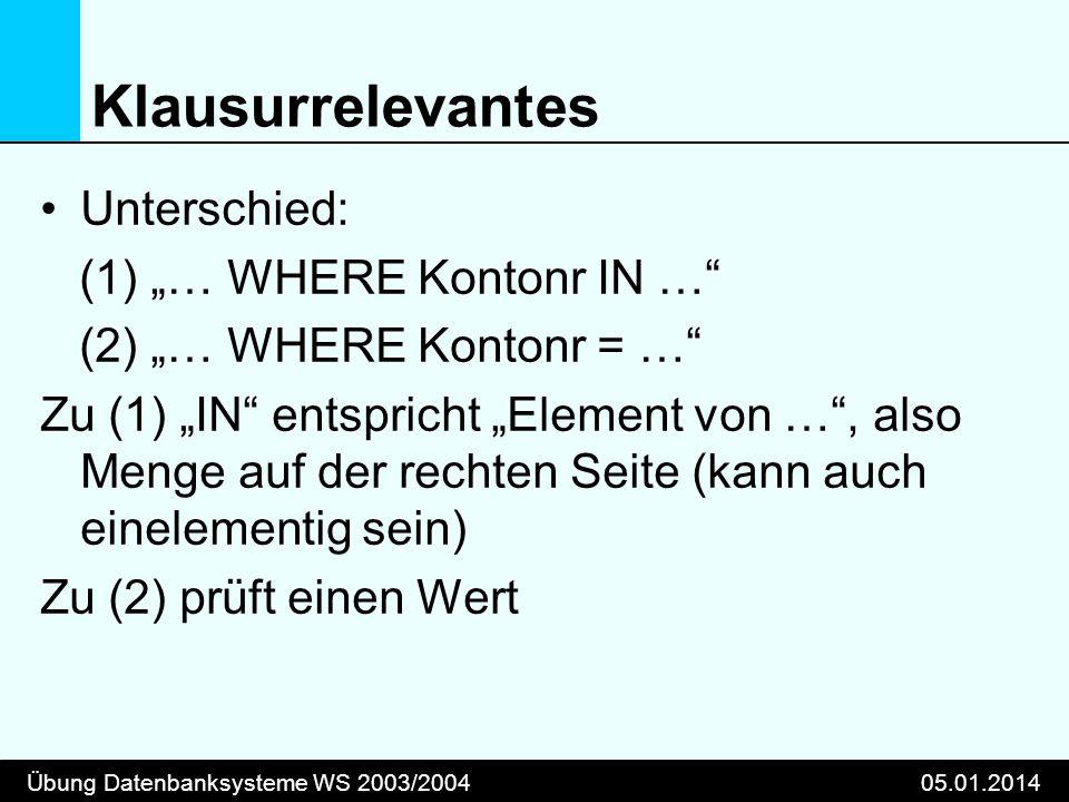 Übung Datenbanksysteme WS 2003/200405.01.2014 Klausurrelevantes Unterschied: (1) … WHERE Kontonr IN … (2) … WHERE Kontonr = … Zu (1) IN entspricht Ele