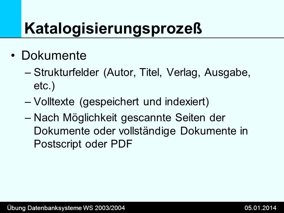 Übung Datenbanksysteme WS 2003/200405.01.2014 Katalogisierungsprozeß Dokumente –Strukturfelder (Autor, Titel, Verlag, Ausgabe, etc.) –Volltexte (gespe