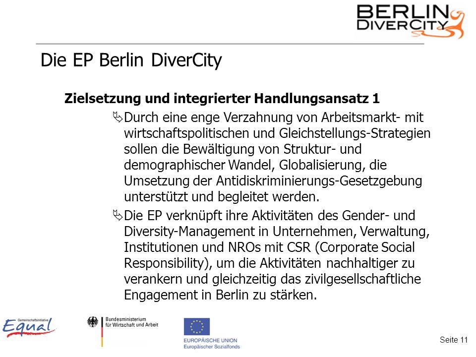 Die EP Berlin DiverCity Zielsetzung und integrierter Handlungsansatz 1 Durch eine enge Verzahnung von Arbeitsmarkt- mit wirtschaftspolitischen und Gleichstellungs-Strategien sollen die Bewältigung von Struktur- und demographischer Wandel, Globalisierung, die Umsetzung der Antidiskriminierungs-Gesetzgebung unterstützt und begleitet werden.