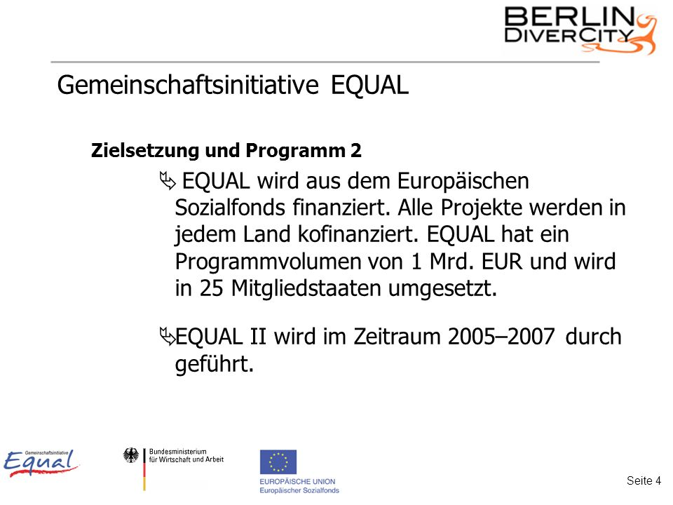 Gemeinschaftsinitiative EQUAL Zielsetzung und Programm 2 EQUAL wird aus dem Europäischen Sozialfonds finanziert.