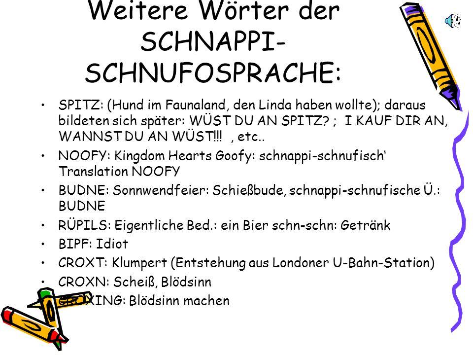 Weitere Wörter der SCHNAPPI- SCHNUFOSPRACHE: SPITZ: (Hund im Faunaland, den Linda haben wollte); daraus bildeten sich später: WÜST DU AN SPITZ.
