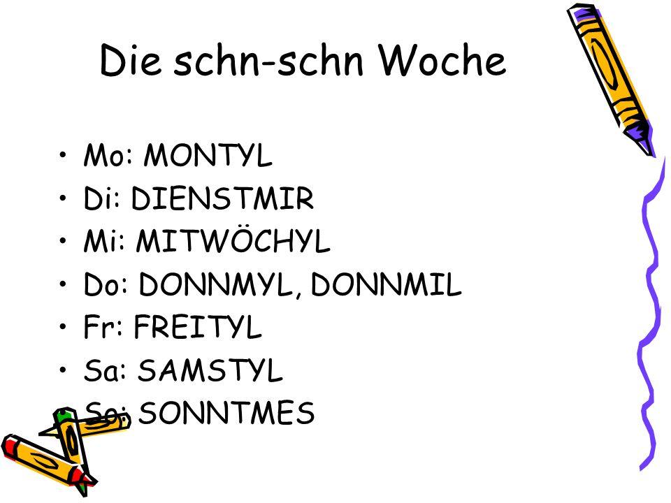Die schn-schn Woche Mo: MONTYL Di: DIENSTMIR Mi: MITWÖCHYL Do: DONNMYL, DONNMIL Fr: FREITYL Sa: SAMSTYL So: SONNTMES