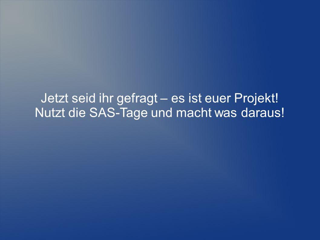 Jetzt seid ihr gefragt – es ist euer Projekt! Nutzt die SAS-Tage und macht was daraus!