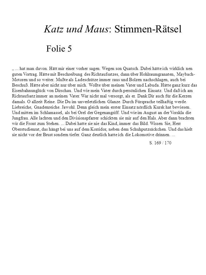 Katz und Maus: Stimmen-Rätsel Folie 6 Denn die Meßdiener sind die Allerschlimmsten: nicht nur, daß sie ihren gewohnten Jungenskram auf den Altarstufen ausbreiteten, um Münzen oder ausgediente Kugellager wetteten, sie fragten sich schon während der Staffelgebete und an Stelle des Meßtextes oder zwischen Latein und Latein, nach den technischen Einzelheiten noch schwimmender oder schon versenkter Kriegsschiffe ab: Introibo ad altare die – In welchem Jahr lief der Kreuzer Eritrea vom Stapel.