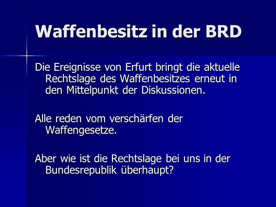 Waffenbesitz in der BRD Die Ereignisse von Erfurt bringt die aktuelle Rechtslage des Waffenbesitzes erneut in den Mittelpunkt der Diskussionen. Alle r