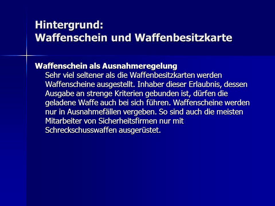 Hintergrund: Waffenschein und Waffenbesitzkarte Waffenschein als Ausnahmeregelung Sehr viel seltener als die Waffenbesitzkarten werden Waffenscheine a