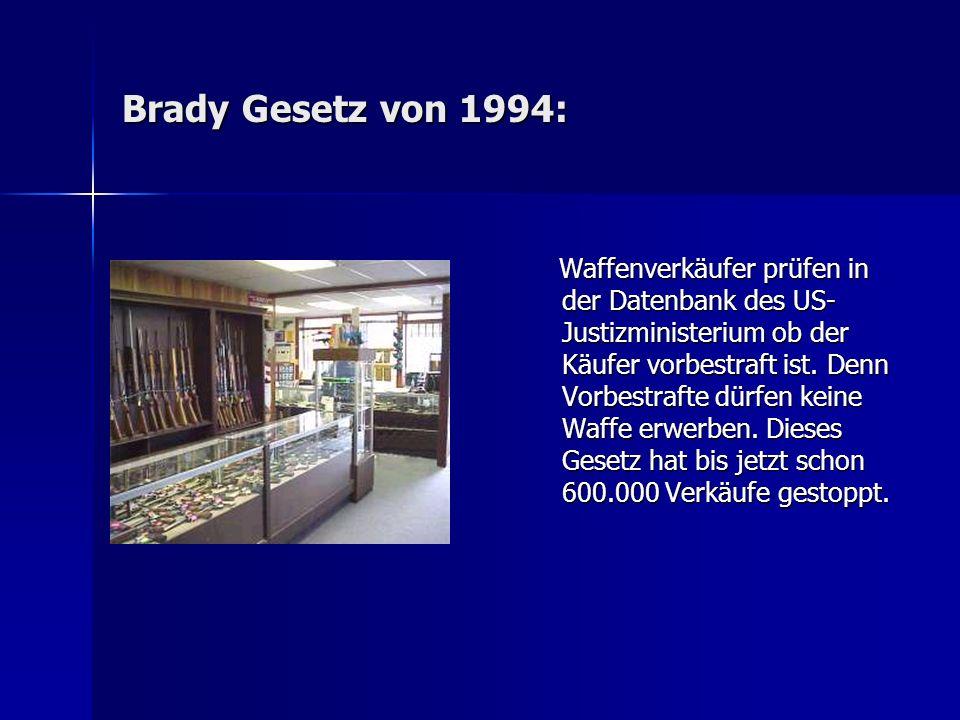 Brady Gesetz von 1994: Waffenverkäufer prüfen in der Datenbank des US- Justizministerium ob der Käufer vorbestraft ist. Denn Vorbestrafte dürfen keine