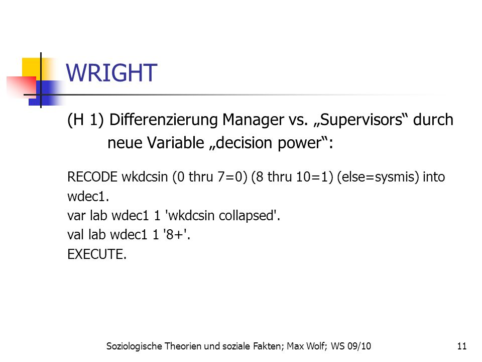 11 WRIGHT (H 1) Differenzierung Manager vs. Supervisors durch neue Variable decision power: RECODE wkdcsin (0 thru 7=0) (8 thru 10=1) (else=sysmis) in