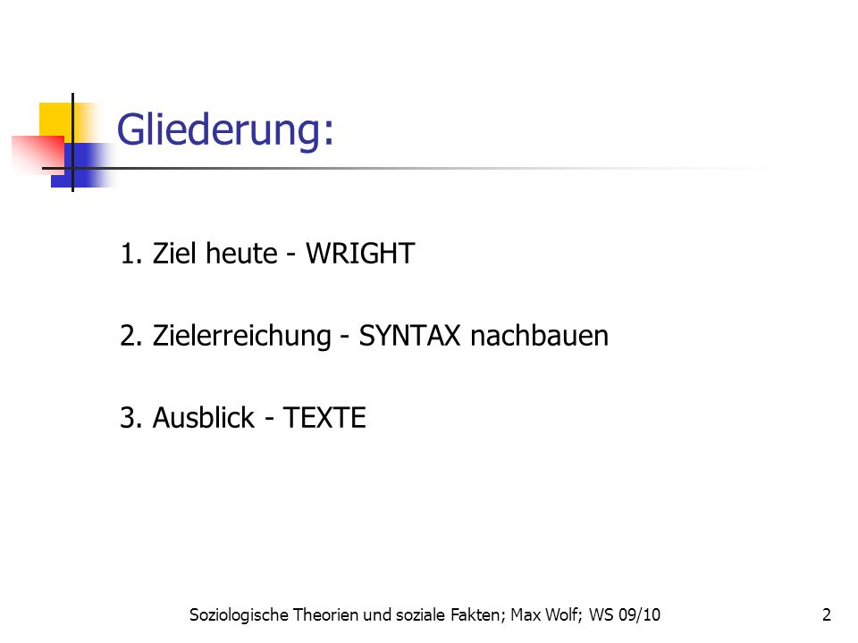 Soziologische Theorien und soziale Fakten; Max Wolf; WS 09/10 2 Gliederung: 1. Ziel heute - WRIGHT 2. Zielerreichung - SYNTAX nachbauen 3. Ausblick -