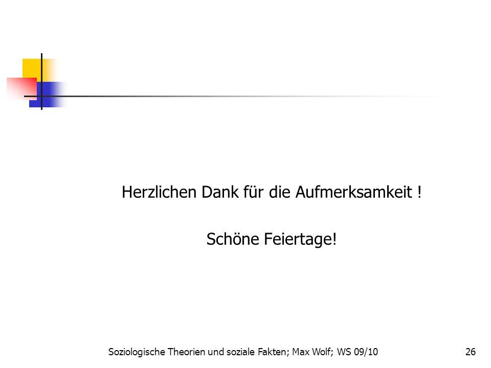 26 Herzlichen Dank für die Aufmerksamkeit ! Schöne Feiertage! Soziologische Theorien und soziale Fakten; Max Wolf; WS 09/10
