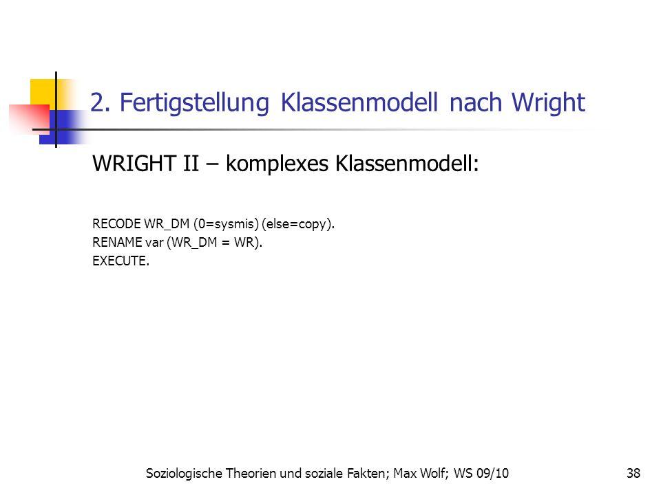 38 2. Fertigstellung Klassenmodell nach Wright WRIGHT II – komplexes Klassenmodell: RECODE WR_DM (0=sysmis) (else=copy). RENAME var (WR_DM = WR). EXEC