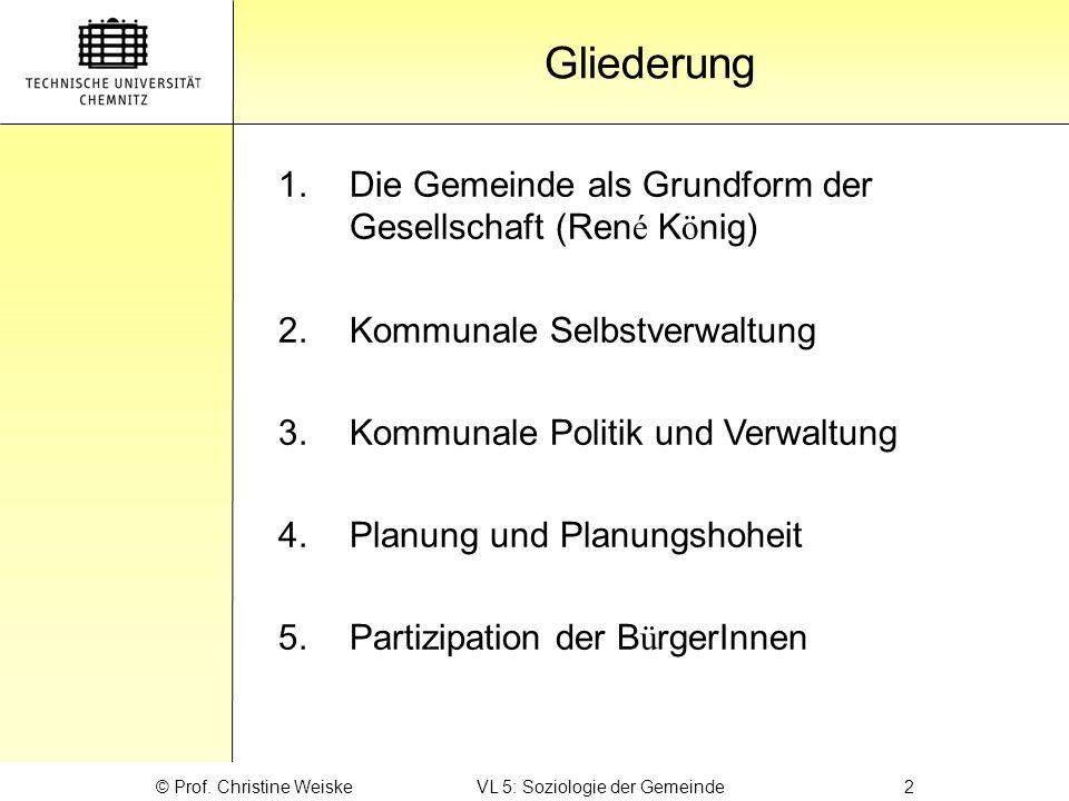 Gliederung © Prof. Christine Weiske VL 5: Soziologie der Gemeinde 2 1.Die Gemeinde als Grundform der Gesellschaft (Ren é K ö nig) 2.Kommunale Selbstve