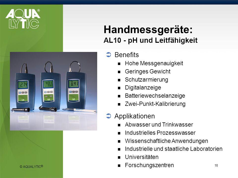 © AQUALYTIC ® 18 Handmessgeräte: AL10 - pH und Leitfähigkeit Benefits Hohe Messgenauigkeit Geringes Gewicht Schutzarmierung Digitalanzeige Batteriewec