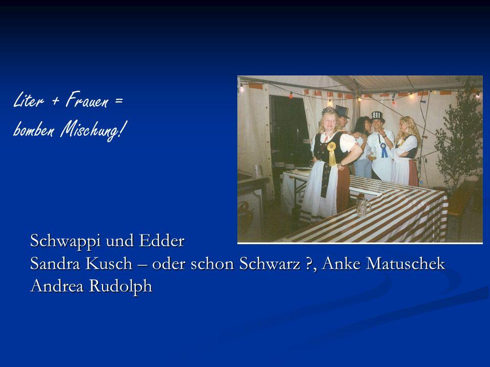 Schwappi und Edder Sandra Kusch – oder schon Schwarz ?, Anke Matuschek Andrea Rudolph Liter + Frauen = bomben Mischung!