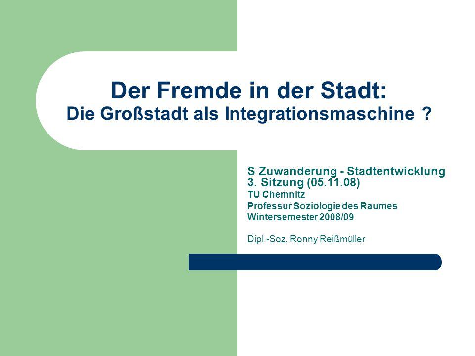 Der Fremde in der Stadt: Die Großstadt als Integrationsmaschine ? S Zuwanderung - Stadtentwicklung 3. Sitzung (05.11.08) TU Chemnitz Professur Soziolo