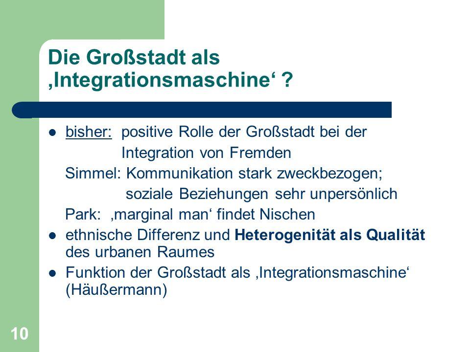 10 Die Großstadt als Integrationsmaschine ? bisher: positive Rolle der Großstadt bei der Integration von Fremden Simmel: Kommunikation stark zweckbezo