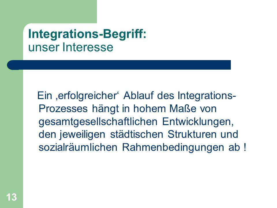 13 Integrations-Begriff: unser Interesse Ein erfolgreicher Ablauf des Integrations- Prozesses hängt in hohem Maße von gesamtgesellschaftlichen Entwick