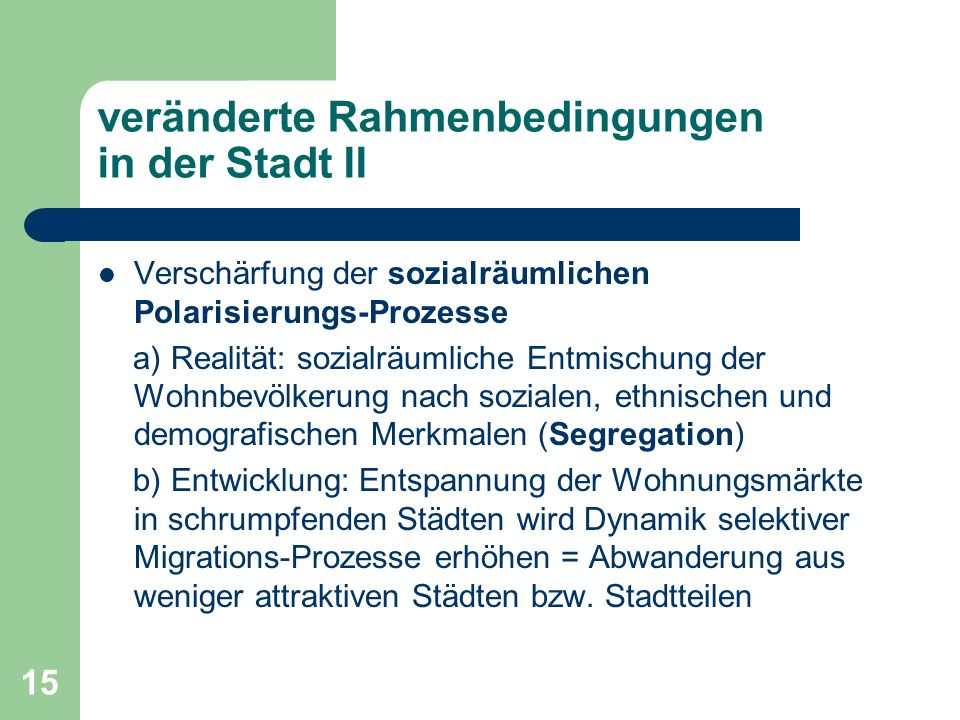 15 veränderte Rahmenbedingungen in der Stadt II Verschärfung der sozialräumlichen Polarisierungs-Prozesse a) Realität: sozialräumliche Entmischung der
