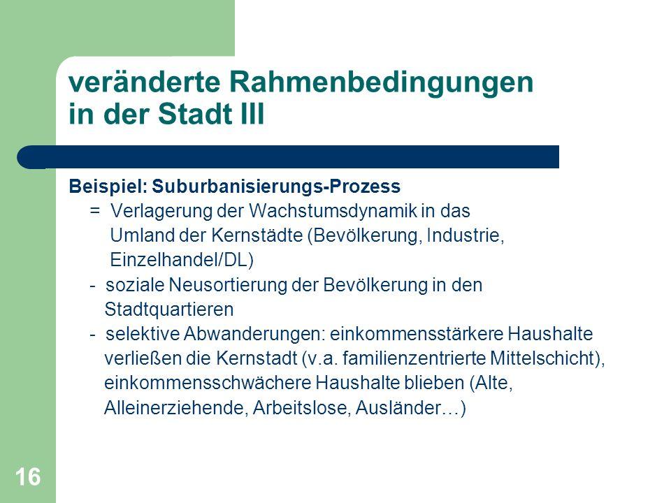 16 veränderte Rahmenbedingungen in der Stadt III Beispiel: Suburbanisierungs-Prozess = Verlagerung der Wachstumsdynamik in das Umland der Kernstädte (