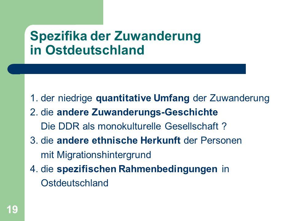 19 Spezifika der Zuwanderung in Ostdeutschland 1. der niedrige quantitative Umfang der Zuwanderung 2. die andere Zuwanderungs-Geschichte Die DDR als m