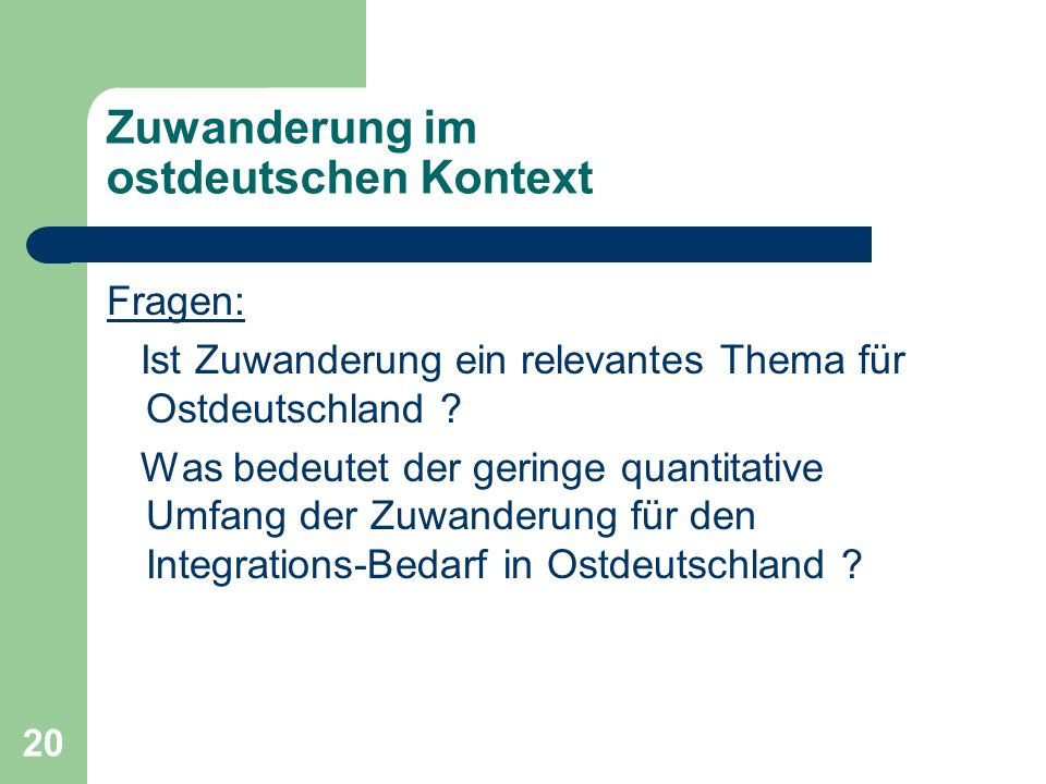 20 Zuwanderung im ostdeutschen Kontext Fragen: Ist Zuwanderung ein relevantes Thema für Ostdeutschland ? Was bedeutet der geringe quantitative Umfang