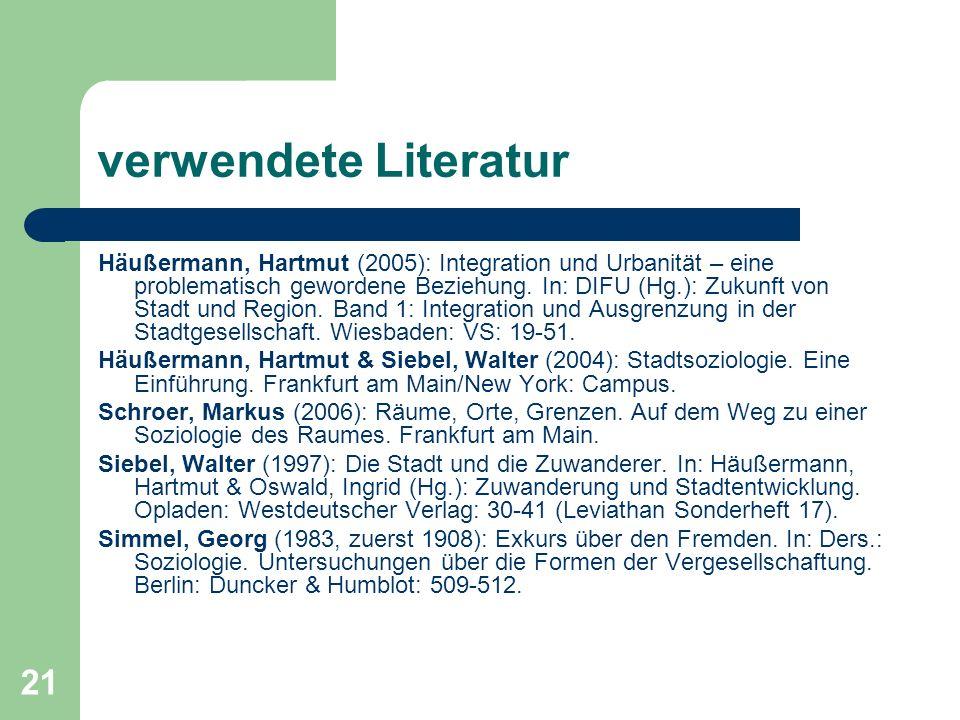 21 verwendete Literatur Häußermann, Hartmut (2005): Integration und Urbanität – eine problematisch gewordene Beziehung. In: DIFU (Hg.): Zukunft von St