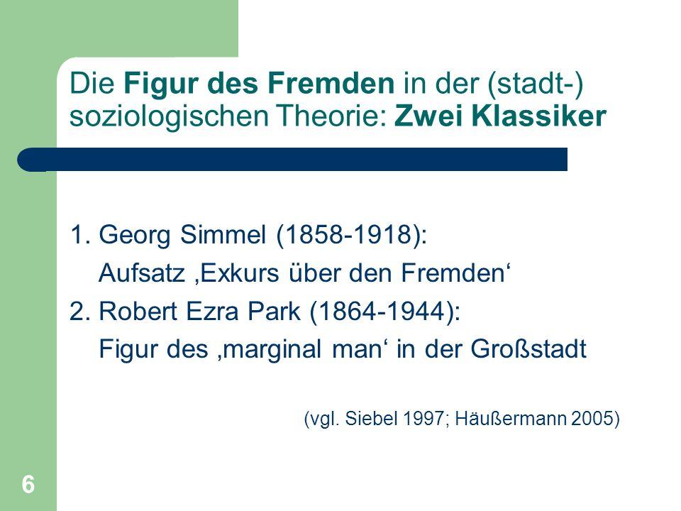 6 Die Figur des Fremden in der (stadt-) soziologischen Theorie: Zwei Klassiker 1. Georg Simmel (1858-1918): Aufsatz Exkurs über den Fremden 2. Robert