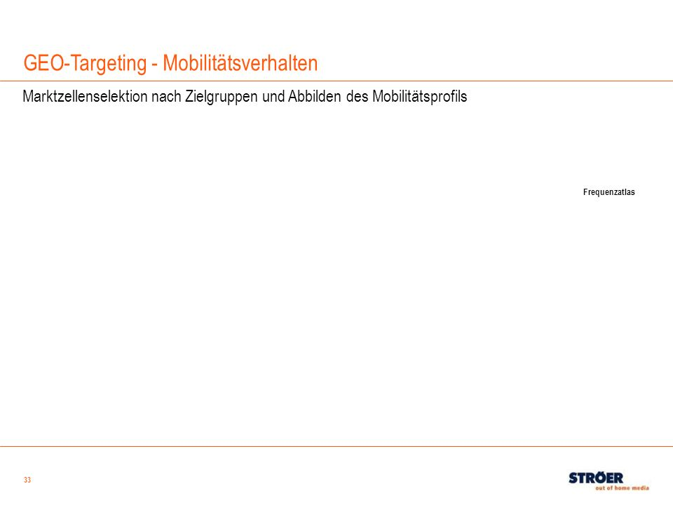 33 GEO-Targeting - Mobilitätsverhalten Marktzellenselektion nach Zielgruppen und Abbilden des Mobilitätsprofils Frequenzatlas
