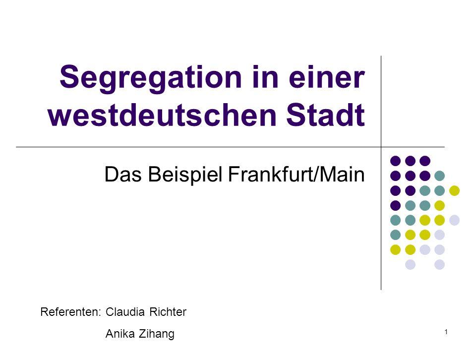 1 Segregation in einer westdeutschen Stadt Das Beispiel Frankfurt/Main Referenten: Claudia Richter Anika Zihang