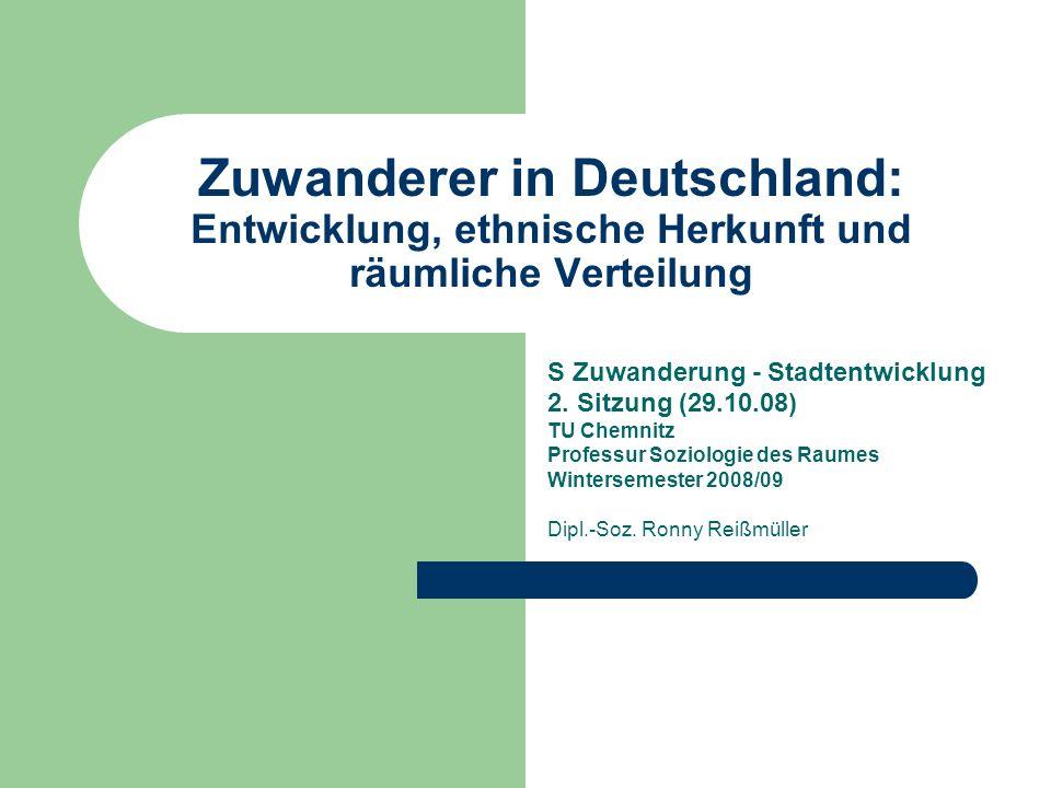 Zuwanderer in Deutschland: Entwicklung, ethnische Herkunft und räumliche Verteilung S Zuwanderung - Stadtentwicklung 2. Sitzung (29.10.08) TU Chemnitz