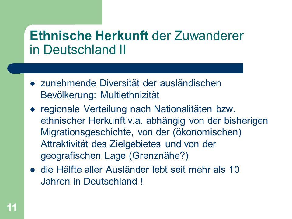 11 Ethnische Herkunft der Zuwanderer in Deutschland II zunehmende Diversität der ausländischen Bevölkerung: Multiethnizität regionale Verteilung nach