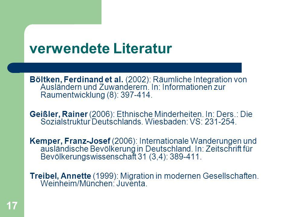 17 verwendete Literatur Böltken, Ferdinand et al. (2002): Räumliche Integration von Ausländern und Zuwanderern. In: Informationen zur Raumentwicklung