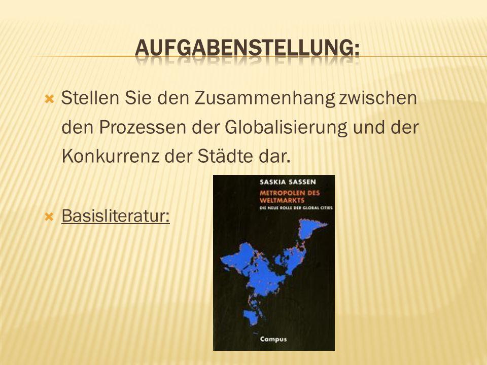 Stellen Sie den Zusammenhang zwischen den Prozessen der Globalisierung und der Konkurrenz der Städte dar. Basisliteratur: