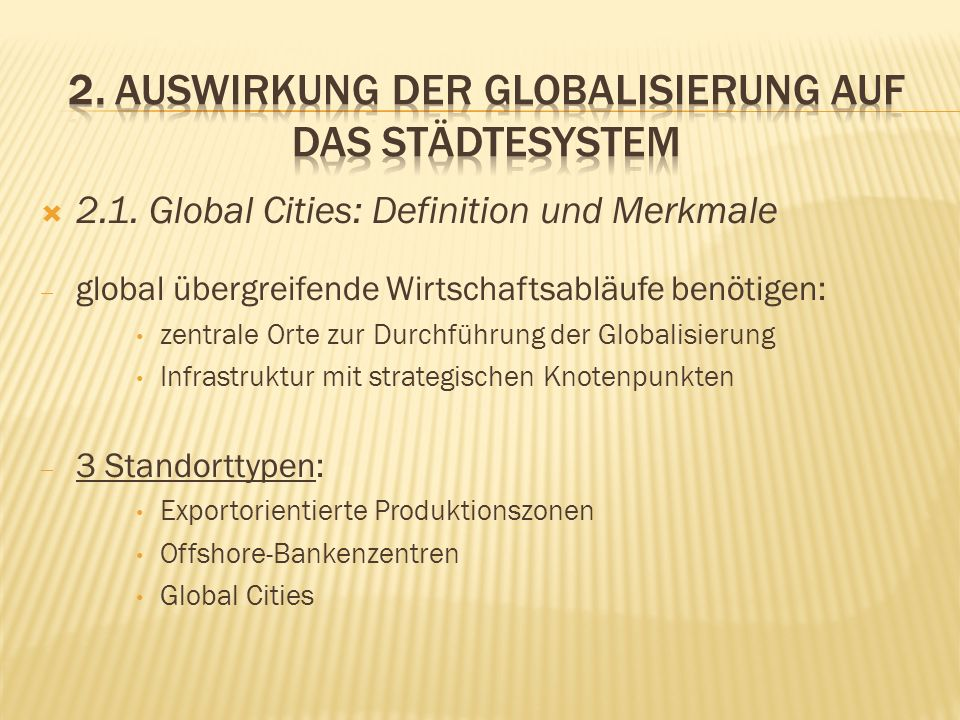 2.1. Global Cities: Definition und Merkmale global übergreifende Wirtschaftsabläufe benötigen: zentrale Orte zur Durchführung der Globalisierung Infra