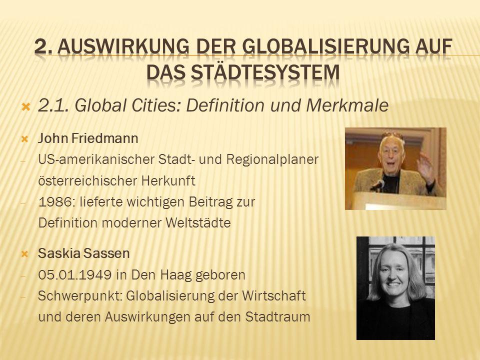 2.1. Global Cities: Definition und Merkmale John Friedmann US-amerikanischer Stadt- und Regionalplaner österreichischer Herkunft 1986: lieferte wichti
