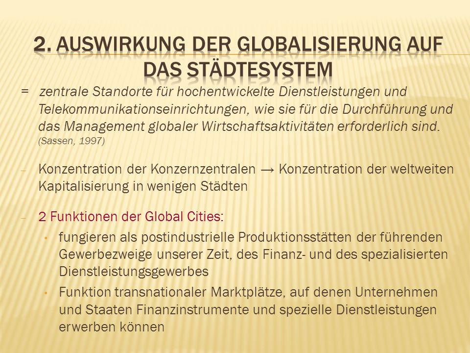 Merkmale der Global Cities: Ökonomische Zentren und Brennpunkte der Weltwirtschaft Schlüsselstandorte für Finanzwesen und hoch spezialisierte Dienstleistungen Wichtige Produktionszentren und Transportknotenpunkte Hoch konzentrierte Kommandozentralen in der Organisation der Weltwirtschaft