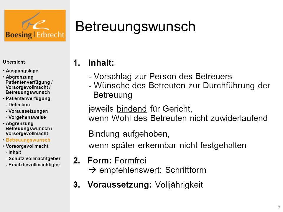 9 Betreuungswunsch 1.Inhalt: - Vorschlag zur Person des Betreuers - Wünsche des Betreuten zur Durchführung der Betreuung jeweils bindend für Gericht,