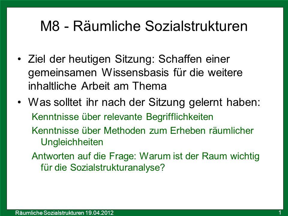 Räumliche Sozialstrukturen 19.04.2012 M8 - Räumliche Sozialstrukturen Ziel der heutigen Sitzung: Schaffen einer gemeinsamen Wissensbasis für die weite